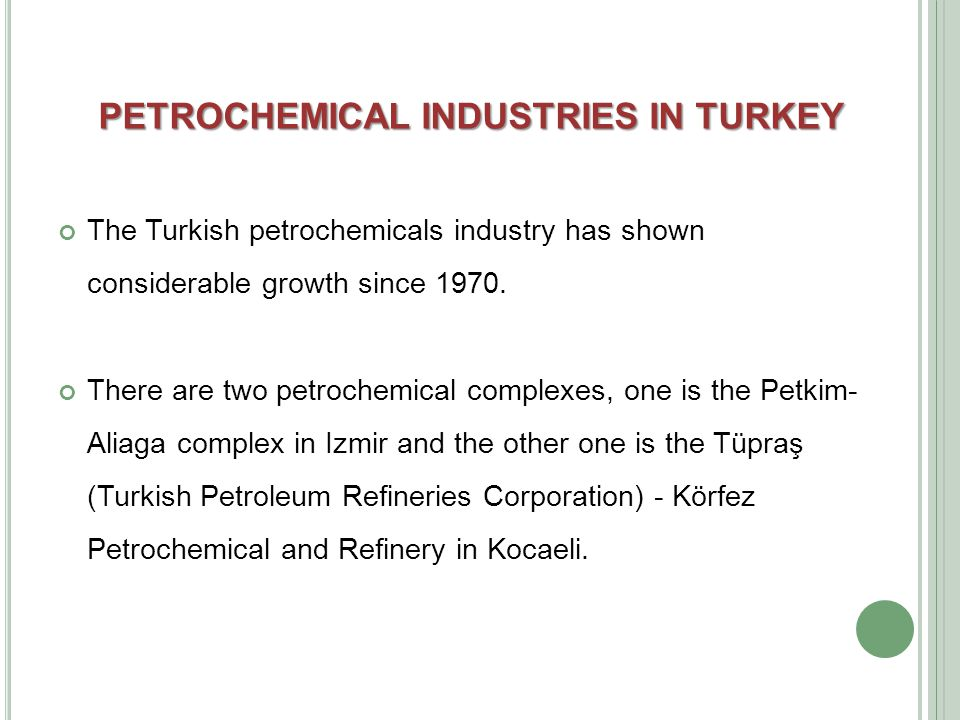 PETROCHEMICAL INDUSTRIES IN TURKEY The Turkish petrochemicals industry has shown considerable growth since 1970.