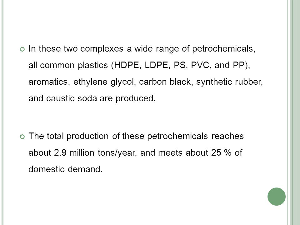 In these two complexes a wide range of petrochemicals, all common plastics (HDPE, LDPE, PS, PVC, and PP), aromatics, ethylene glycol, carbon black, synthetic rubber, and caustic soda are produced.