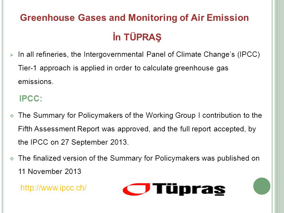 Greenhouse Gases and Monitoring of Air Emission İn TÜPRAŞ  In all refineries, the Intergovernmental Panel of Climate Change's (IPCC) Tier-1 approach is applied in order to calculate greenhouse gas emissions.