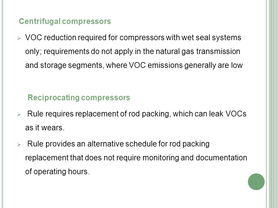 Centrifugal compressors  VOC reduction required for compressors with wet seal systems only; requirements do not apply in the natural gas transmission and storage segments, where VOC emissions generally are low Reciprocating compressors  Rule requires replacement of rod packing, which can leak VOCs as it wears.