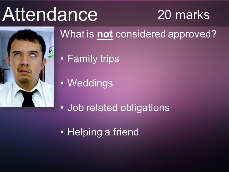 Attendance 20 marks What is not considered approved.