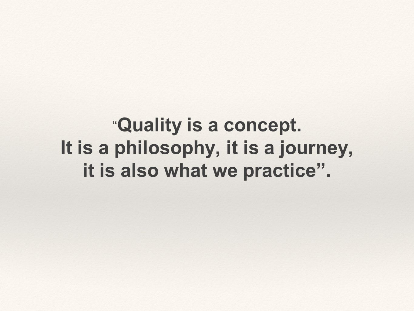 Quality is a concept. It is a philosophy, it is a journey, it is also what we practice .