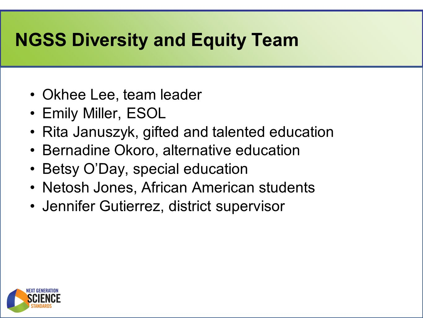 NGSS Diversity and Equity Team Okhee Lee, team leader Emily Miller, ESOL Rita Januszyk, gifted and talented education Bernadine Okoro, alternative education Betsy O'Day, special education Netosh Jones, African American students Jennifer Gutierrez, district supervisor
