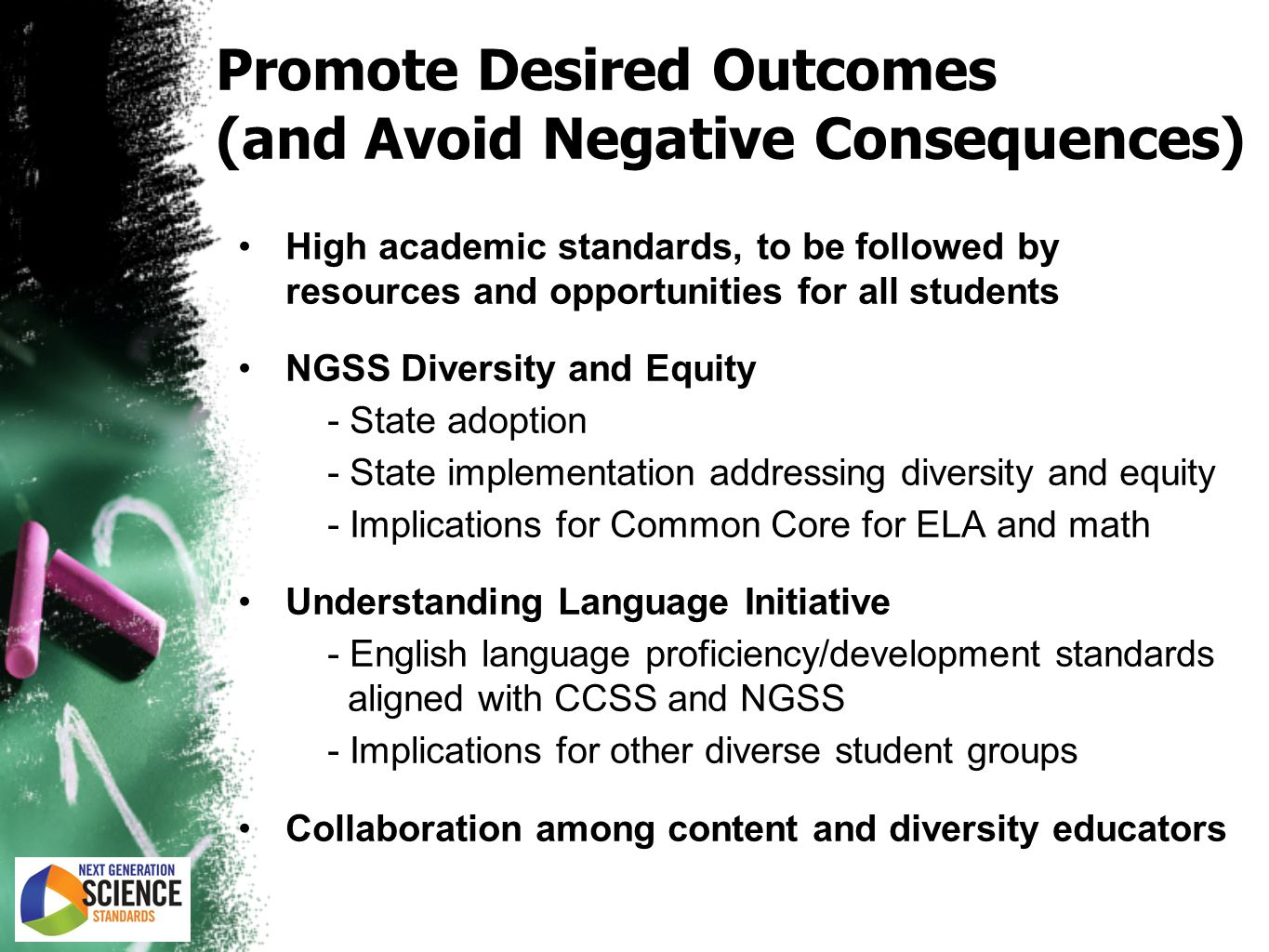 Promote Desired Outcomes (and Avoid Negative Consequences) High academic standards, to be followed by resources and opportunities for all students NGSS Diversity and Equity - State adoption - State implementation addressing diversity and equity - Implications for Common Core for ELA and math Understanding Language Initiative - English language proficiency/development standards aligned with CCSS and NGSS - Implications for other diverse student groups Collaboration among content and diversity educators