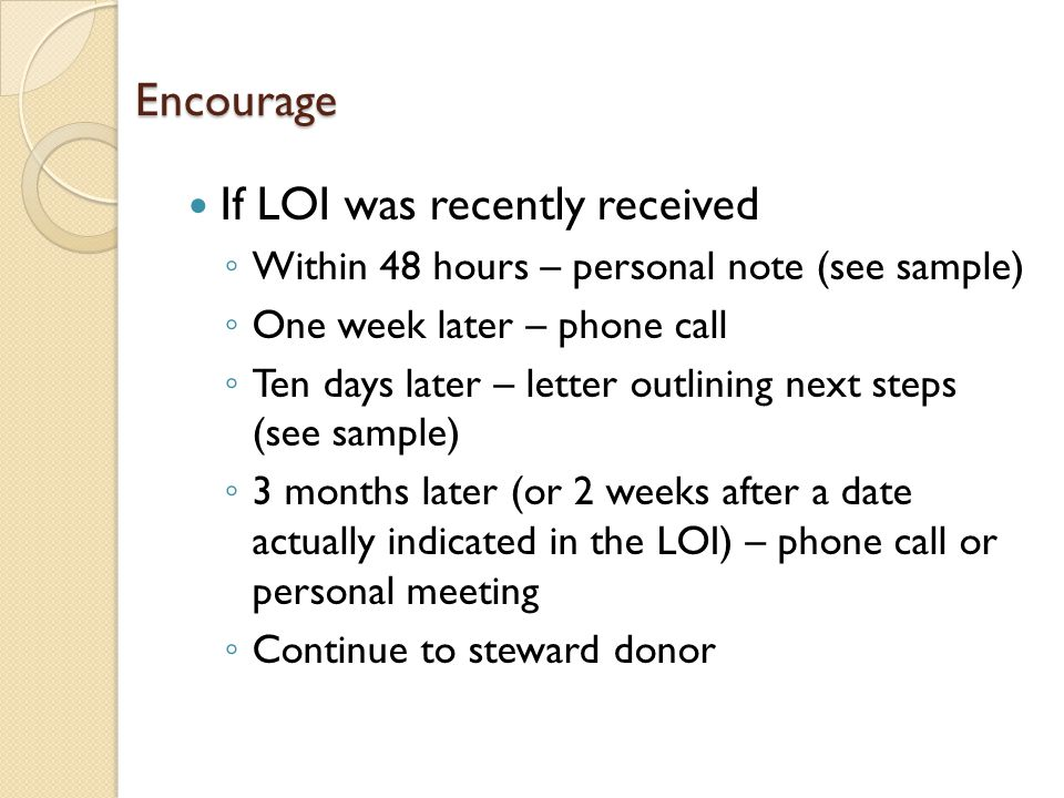 Encourage If LOI was recently received ◦ Within 48 hours – personal note (see sample) ◦ One week later – phone call ◦ Ten days later – letter outlining next steps (see sample) ◦ 3 months later (or 2 weeks after a date actually indicated in the LOI) – phone call or personal meeting ◦ Continue to steward donor