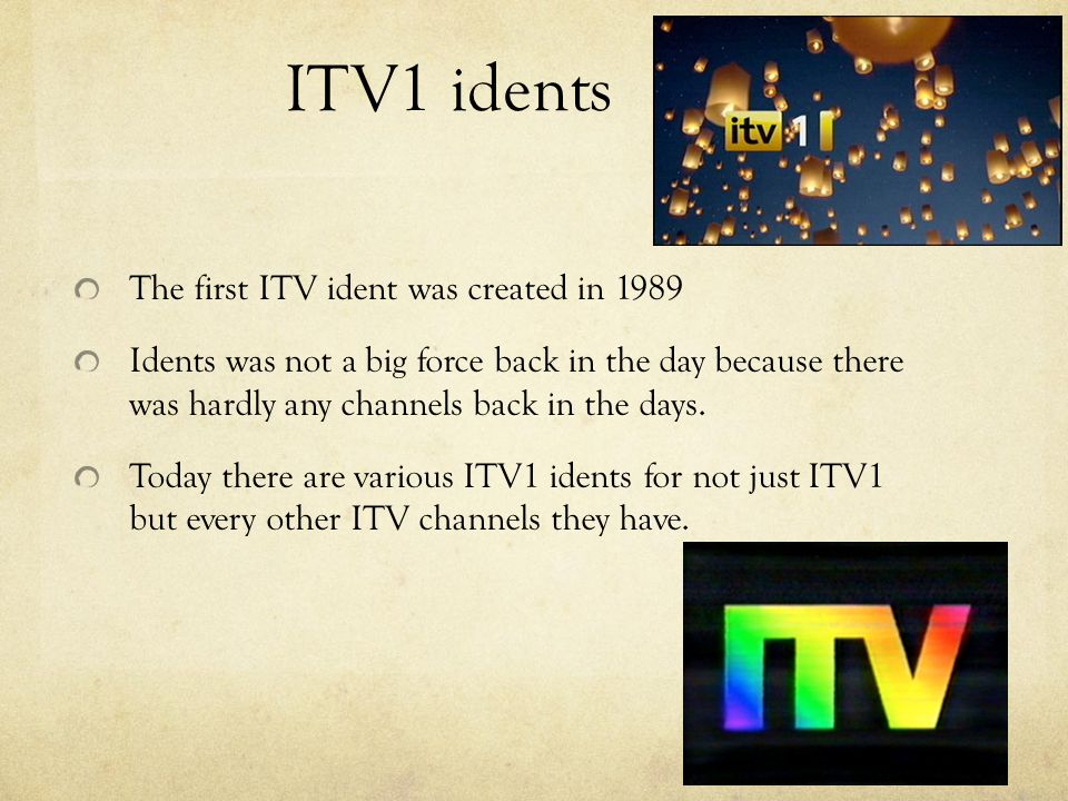 ITV1 idents The first ITV ident was created in 1989 Idents was not a big force back in the day because there was hardly any channels back in the days.
