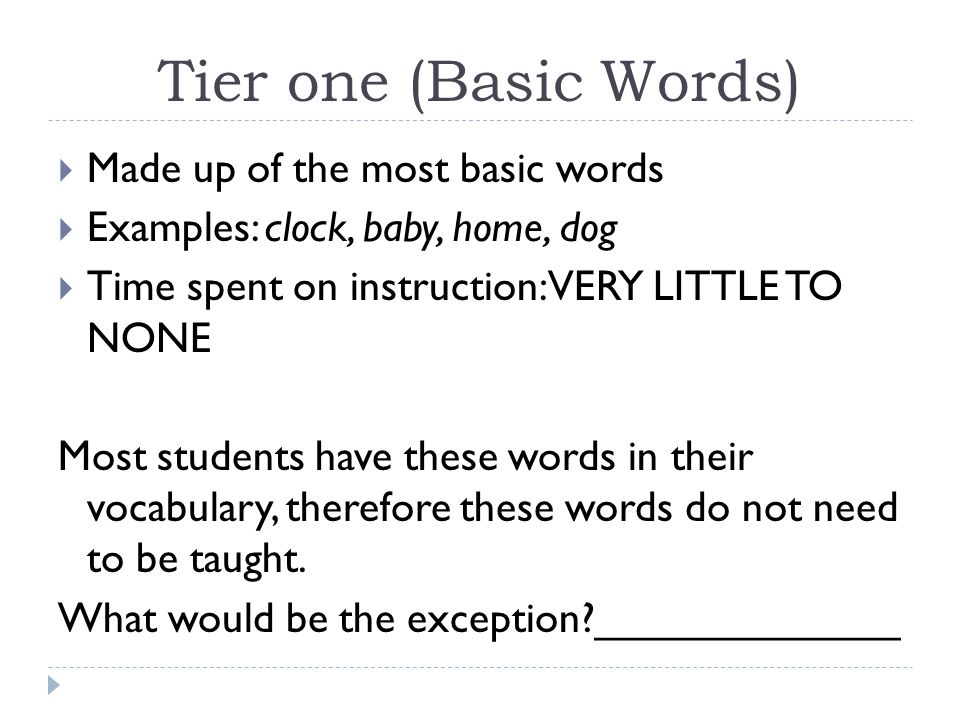 Tier one (Basic Words)  Made up of the most basic words  Examples: clock, baby, home, dog  Time spent on instruction: VERY LITTLE TO NONE Most stud