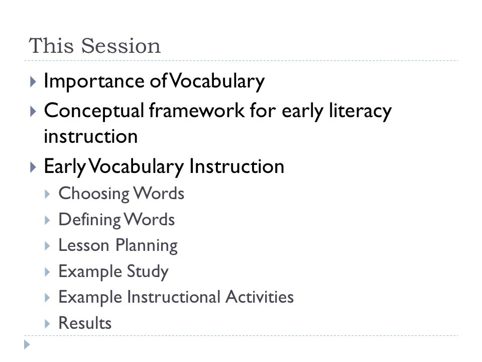 This Session  Importance of Vocabulary  Conceptual framework for early literacy instruction  Early Vocabulary Instruction  Choosing Words  Defini