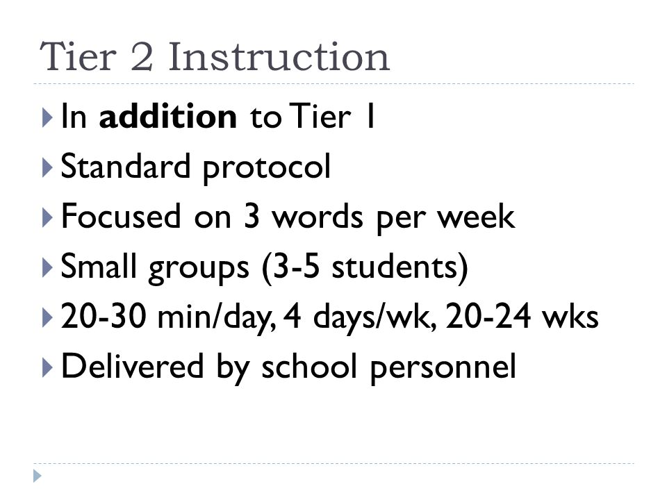 Tier 2 Instruction  In addition to Tier 1  Standard protocol  Focused on 3 words per week  Small groups (3-5 students)  20-30 min/day, 4 days/wk,