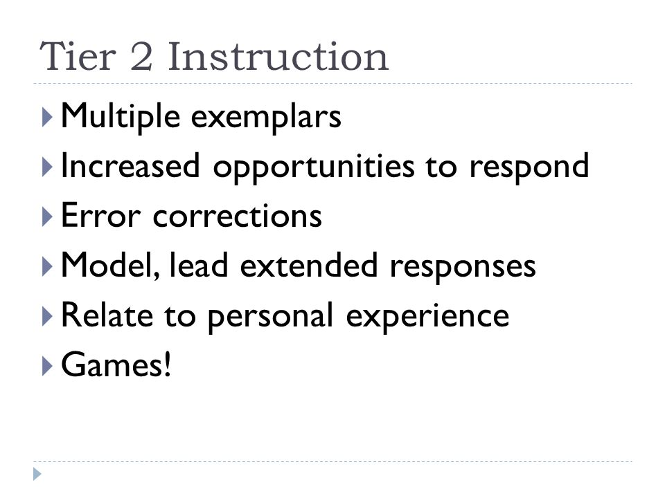 Tier 2 Instruction  Multiple exemplars  Increased opportunities to respond  Error corrections  Model, lead extended responses  Relate to personal