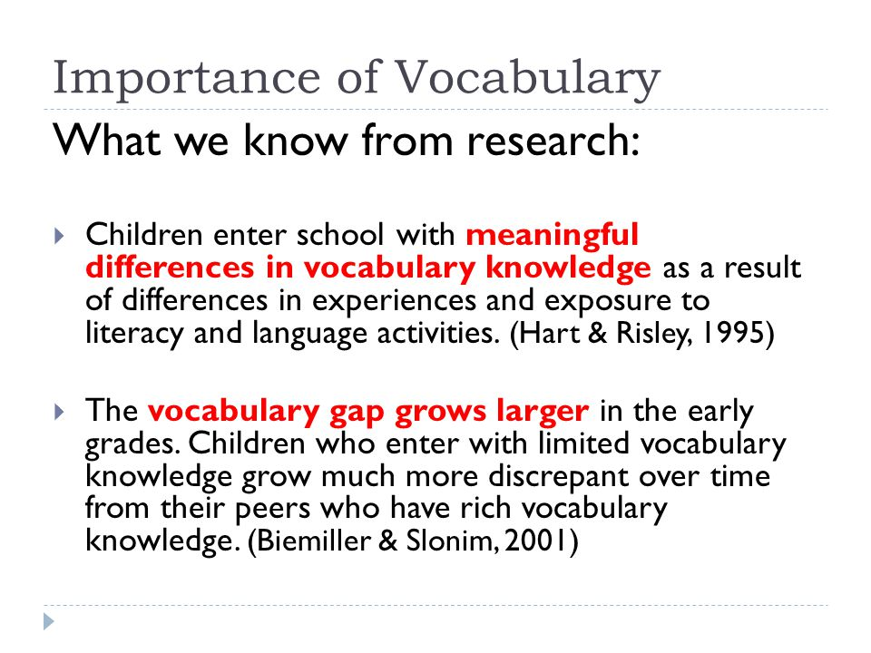 Importance of Vocabulary What we know from research:  Children enter school with meaningful differences in vocabulary knowledge as a result of differ