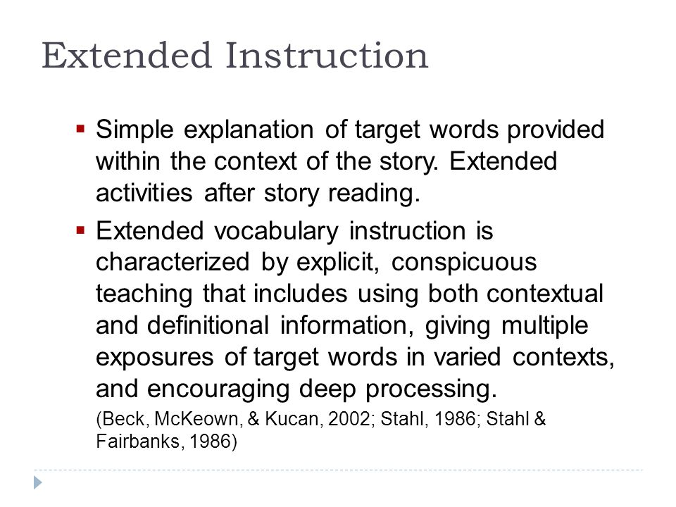  Simple explanation of target words provided within the context of the story. Extended activities after story reading.  Extended vocabulary instruct