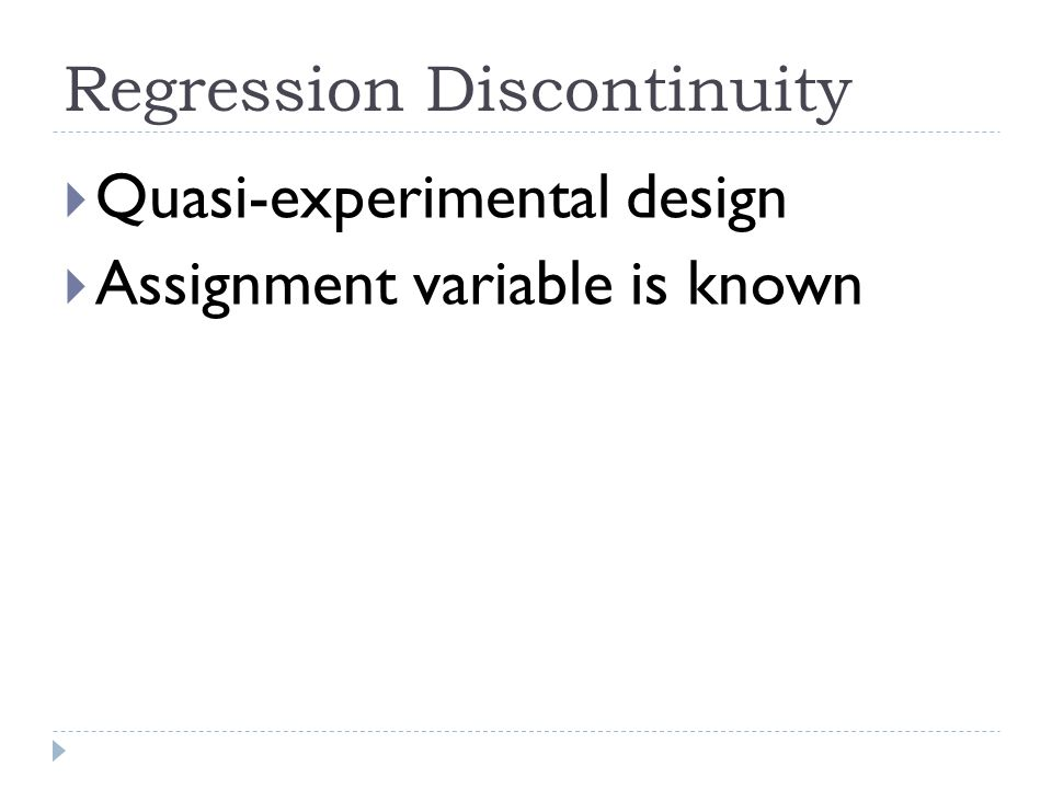 Regression Discontinuity  Quasi-experimental design  Assignment variable is known