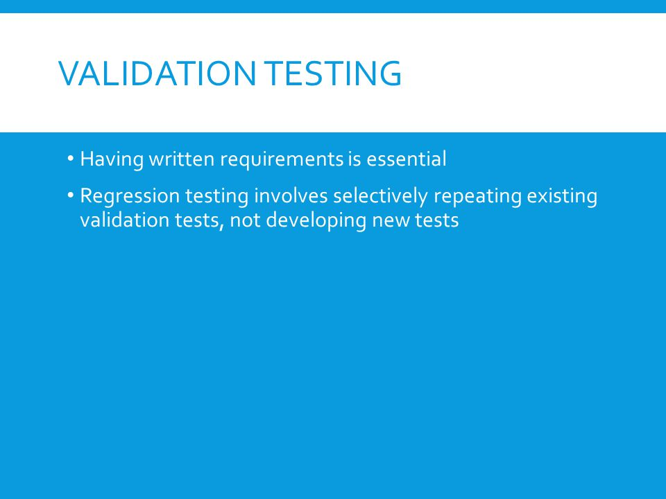 VALIDATION TESTING Determine if the software meets all of the requirements defined in the SR Having written requirements is essential Regression testing involves selectively repeating existing validation tests, not developing new tests