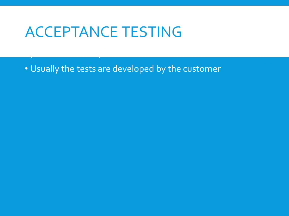 ACCEPTANCE TESTING Similar to validation testing except that customers are present or directly involved.