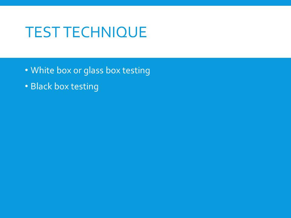 TEST TECHNIQUE White box or glass box testing Black box testing