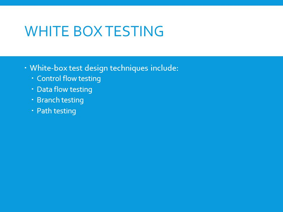  White-box test design techniques include:  Control flow testing  Data flow testing  Branch testing  Path testing