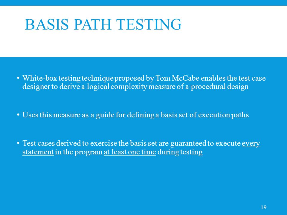 BASIS PATH TESTING White-box testing technique proposed by Tom McCabe enables the test case designer to derive a logical complexity measure of a procedural design Uses this measure as a guide for defining a basis set of execution paths Test cases derived to exercise the basis set are guaranteed to execute every statement in the program at least one time during testing 19