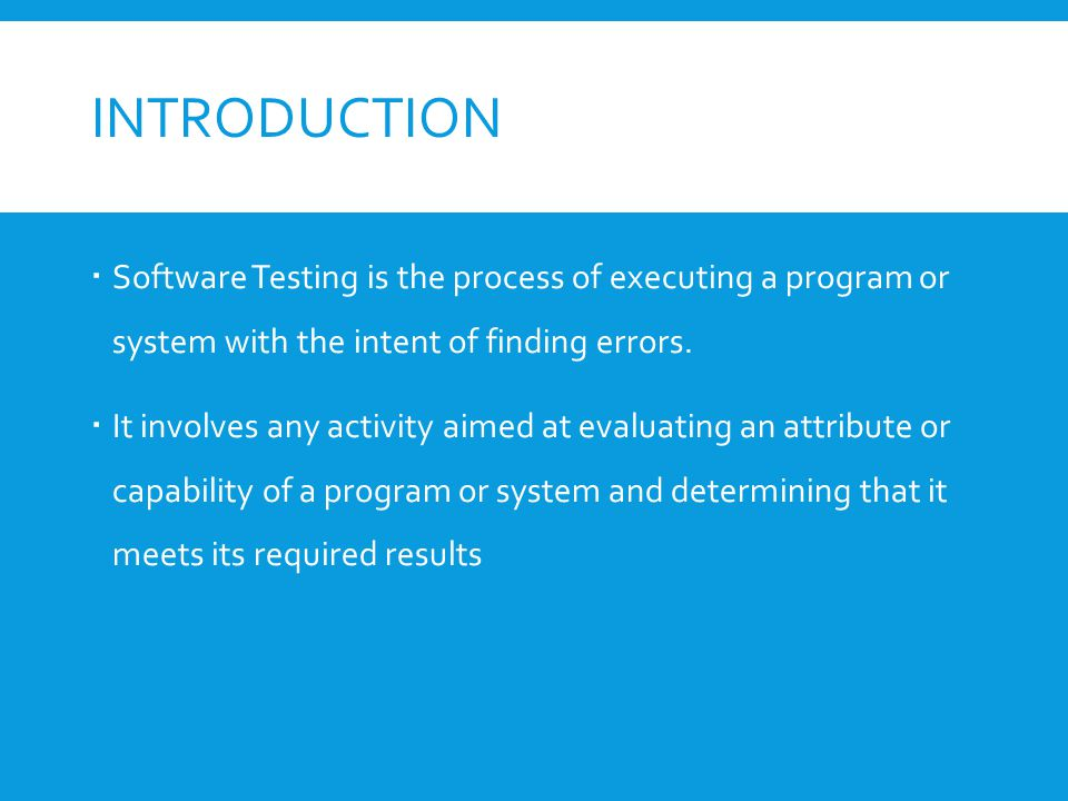 INTRODUCTION  Software Testing is the process of executing a program or system with the intent of finding errors.