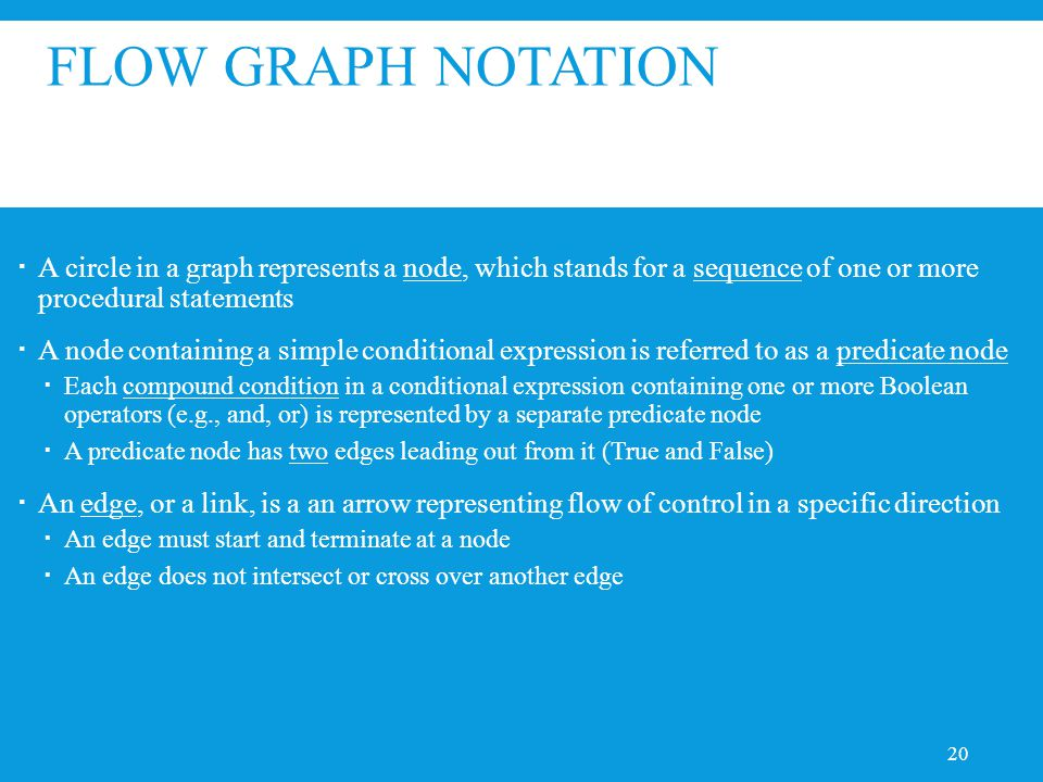 FLOW GRAPH NOTATION  A circle in a graph represents a node, which stands for a sequence of one or more procedural statements  A node containing a simple conditional expression is referred to as a predicate node  Each compound condition in a conditional expression containing one or more Boolean operators (e.g., and, or) is represented by a separate predicate node  A predicate node has two edges leading out from it (True and False)  An edge, or a link, is a an arrow representing flow of control in a specific direction  An edge must start and terminate at a node  An edge does not intersect or cross over another edge 20