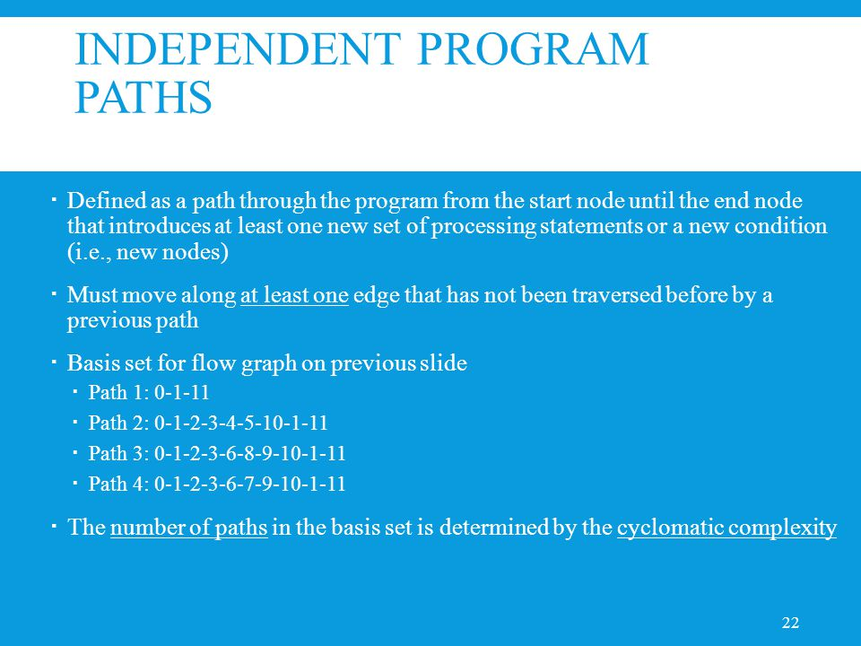 INDEPENDENT PROGRAM PATHS  Defined as a path through the program from the start node until the end node that introduces at least one new set of processing statements or a new condition (i.e., new nodes)  Must move along at least one edge that has not been traversed before by a previous path  Basis set for flow graph on previous slide  Path 1: 0-1-11  Path 2: 0-1-2-3-4-5-10-1-11  Path 3: 0-1-2-3-6-8-9-10-1-11  Path 4: 0-1-2-3-6-7-9-10-1-11  The number of paths in the basis set is determined by the cyclomatic complexity 22