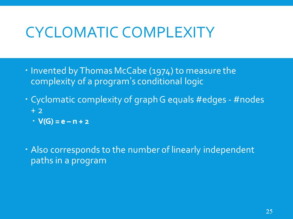 CYCLOMATIC COMPLEXITY  Invented by Thomas McCabe (1974) to measure the complexity of a program ' s conditional logic  Cyclomatic complexity of graph G equals #edges - #nodes + 2  V(G) = e – n + 2  Also corresponds to the number of linearly independent paths in a program 25