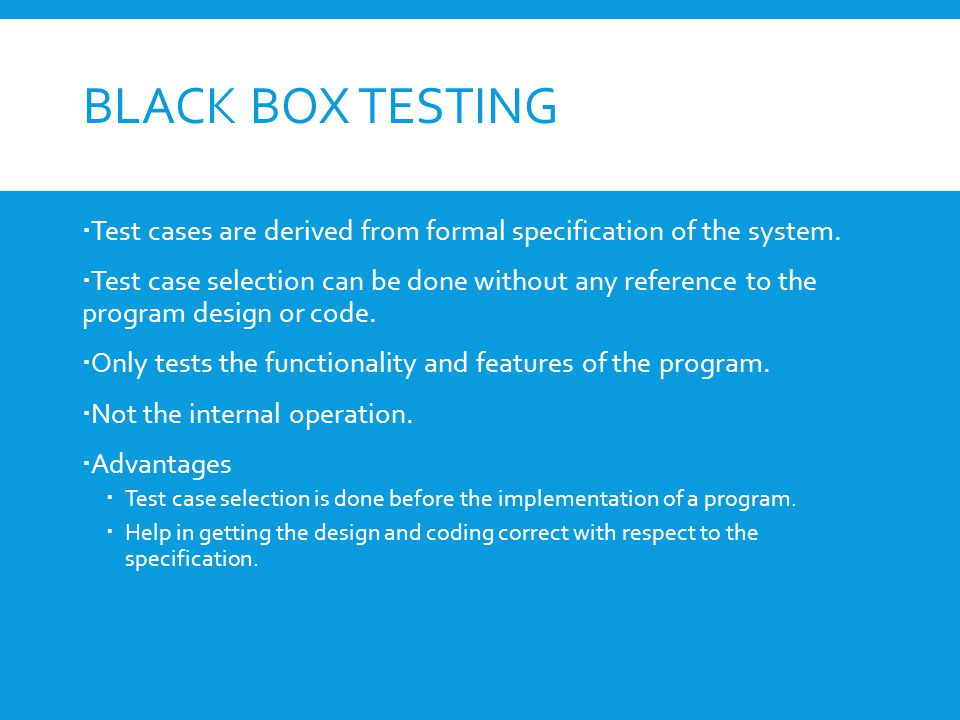 BLACK BOX TESTING  Test cases are derived from formal specification of the system.