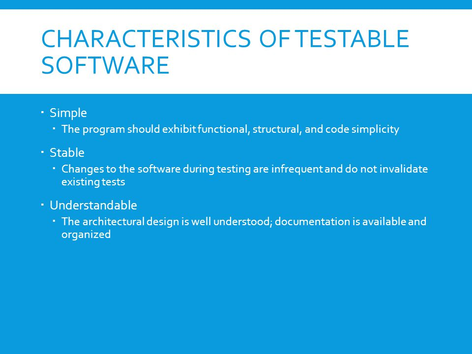 CHARACTERISTICS OF TESTABLE SOFTWARE  Simple  The program should exhibit functional, structural, and code simplicity  Stable  Changes to the software during testing are infrequent and do not invalidate existing tests  Understandable  The architectural design is well understood; documentation is available and organized