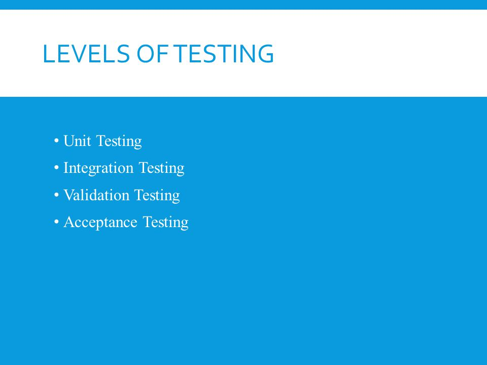 LEVELS OF TESTING Unit Testing Integration Testing Validation Testing Acceptance Testing