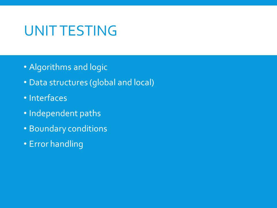 UNIT TESTING Algorithms and logic Data structures (global and local) Interfaces Independent paths Boundary conditions Error handling