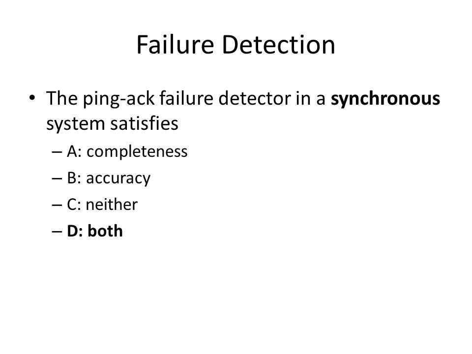 Failure Detection The ping-ack failure detector in a synchronous system satisfies – A: completeness – B: accuracy – C: neither – D: both