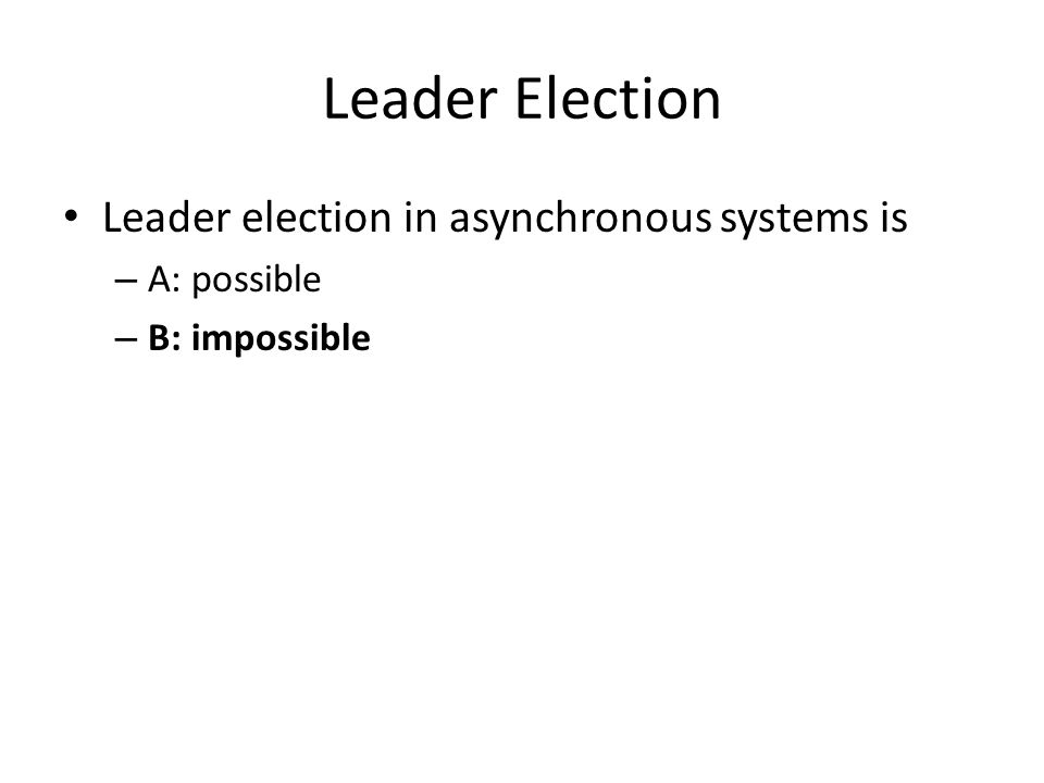 Leader Election Leader election in asynchronous systems is – A: possible – B: impossible