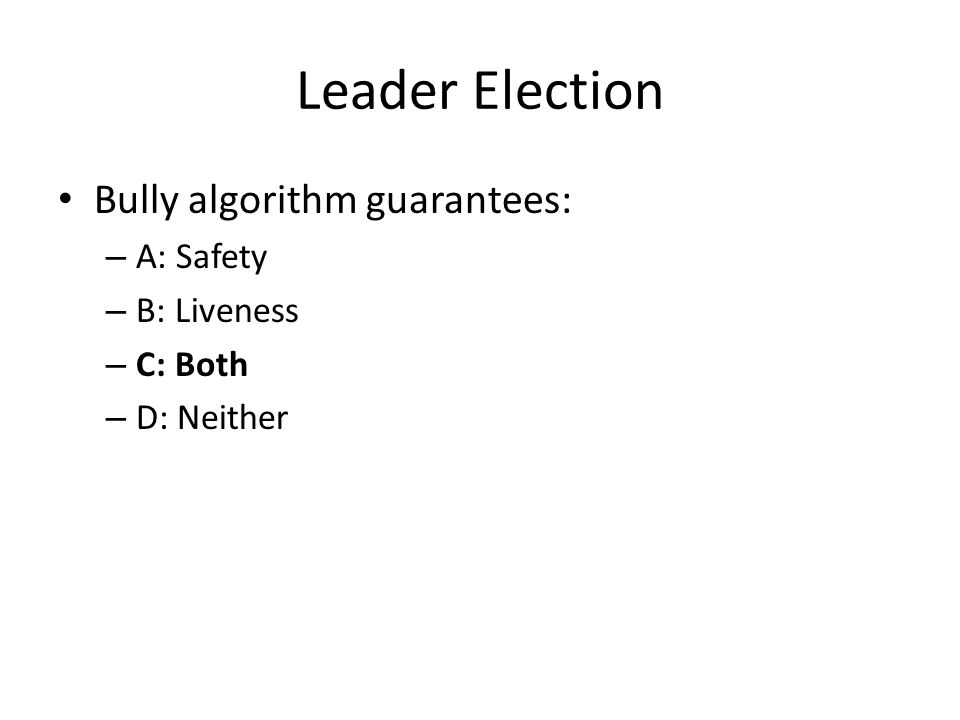 Leader Election Bully algorithm guarantees: – A: Safety – B: Liveness – C: Both – D: Neither