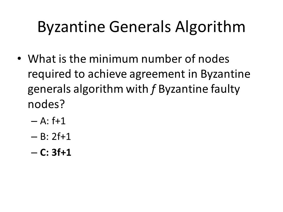 Byzantine Generals Algorithm What is the minimum number of nodes required to achieve agreement in Byzantine generals algorithm with f Byzantine faulty nodes.