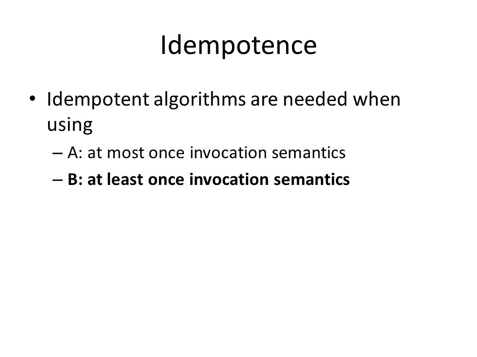 Idempotence Idempotent algorithms are needed when using – A: at most once invocation semantics – B: at least once invocation semantics