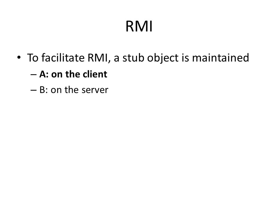 RMI To facilitate RMI, a stub object is maintained – A: on the client – B: on the server