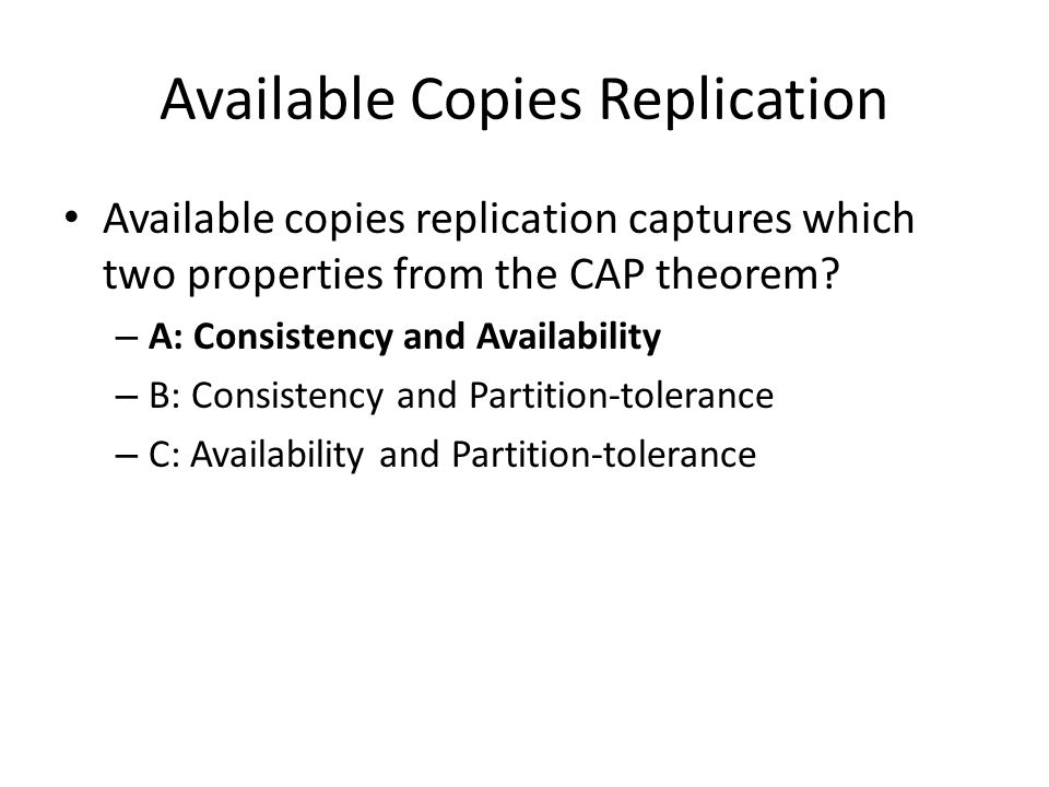 Available Copies Replication Available copies replication captures which two properties from the CAP theorem.