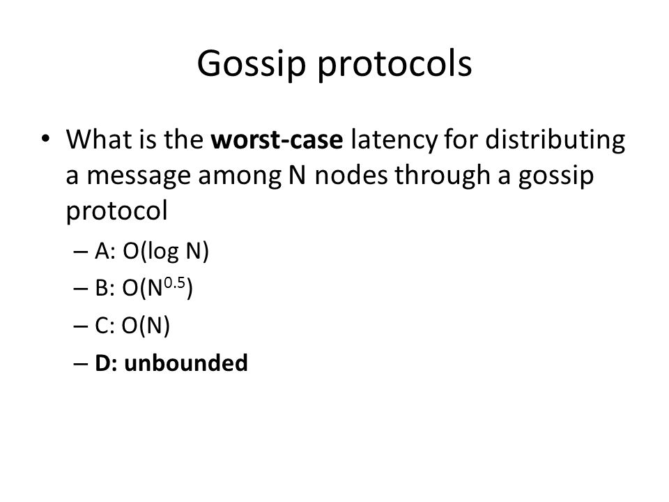 Gossip protocols What is the worst-case latency for distributing a message among N nodes through a gossip protocol – A: O(log N) – B: O(N 0.5 ) – C: O(N) – D: unbounded