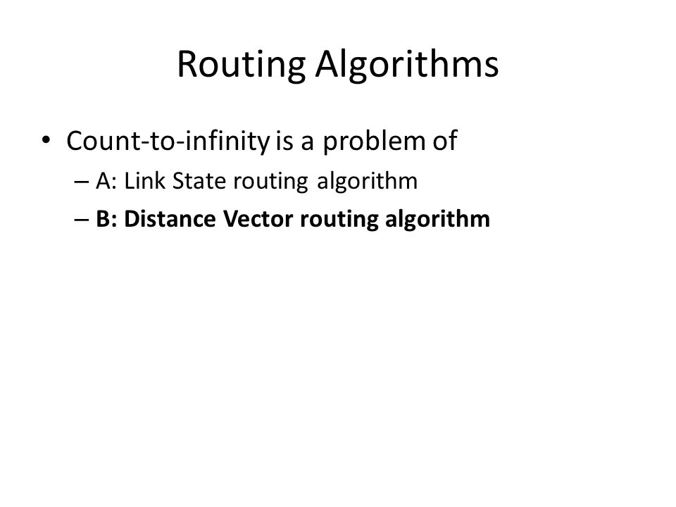 Routing Algorithms Count-to-infinity is a problem of – A: Link State routing algorithm – B: Distance Vector routing algorithm