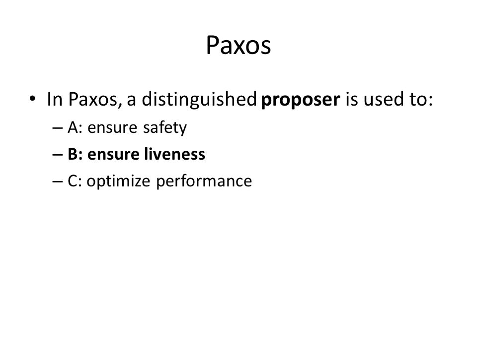 Paxos In Paxos, a distinguished proposer is used to: – A: ensure safety – B: ensure liveness – C: optimize performance