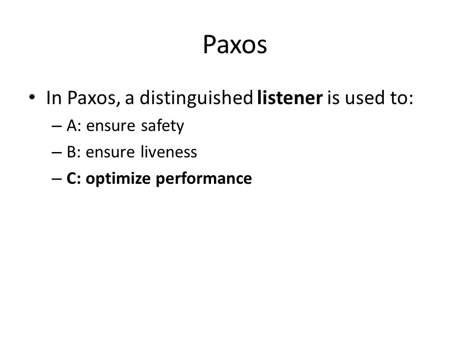 Paxos In Paxos, a distinguished listener is used to: – A: ensure safety – B: ensure liveness – C: optimize performance