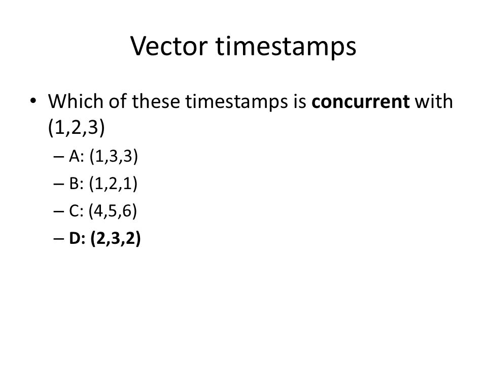 Vector timestamps Which of these timestamps is concurrent with (1,2,3) – A: (1,3,3) – B: (1,2,1) – C: (4,5,6) – D: (2,3,2)