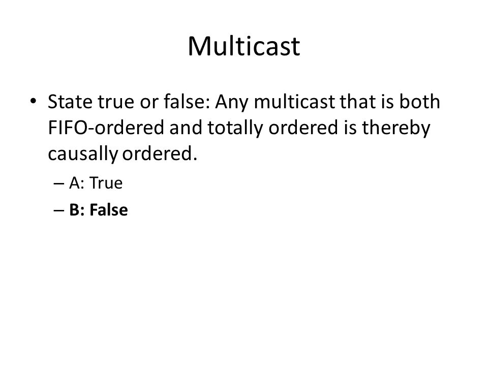 Multicast State true or false: Any multicast that is both FIFO-ordered and totally ordered is thereby causally ordered.