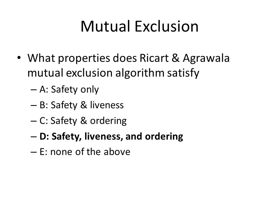 Mutual Exclusion What properties does Ricart & Agrawala mutual exclusion algorithm satisfy – A: Safety only – B: Safety & liveness – C: Safety & ordering – D: Safety, liveness, and ordering – E: none of the above