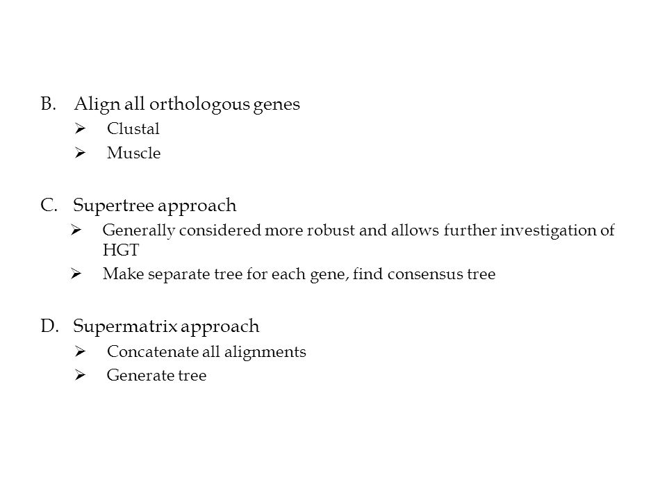 B.Align all orthologous genes  Clustal  Muscle C.Supertree approach  Generally considered more robust and allows further investigation of HGT  Make separate tree for each gene, find consensus tree D.Supermatrix approach  Concatenate all alignments  Generate tree