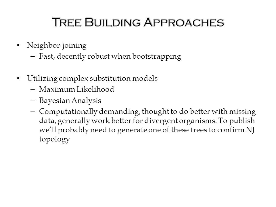 Tree Building Approaches Neighbor-joining – Fast, decently robust when bootstrapping Utilizing complex substitution models – Maximum Likelihood – Bayesian Analysis – Computationally demanding, thought to do better with missing data, generally work better for divergent organisms.