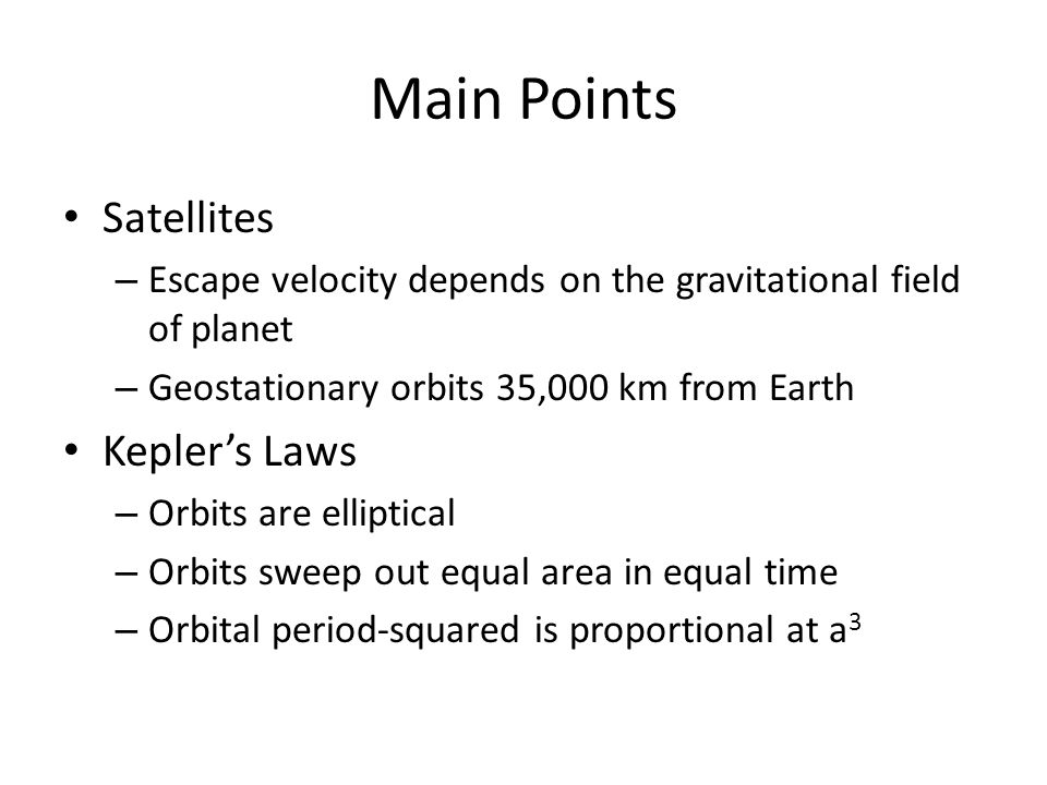 Main Points Satellites – Escape velocity depends on the gravitational field of planet – Geostationary orbits 35,000 km from Earth Kepler's Laws – Orbits are elliptical – Orbits sweep out equal area in equal time – Orbital period-squared is proportional at a 3