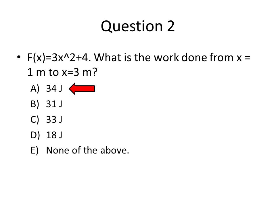 Question 2 F(x)=3x^2+4.What is the work done from x = 1 m to x=3 m.