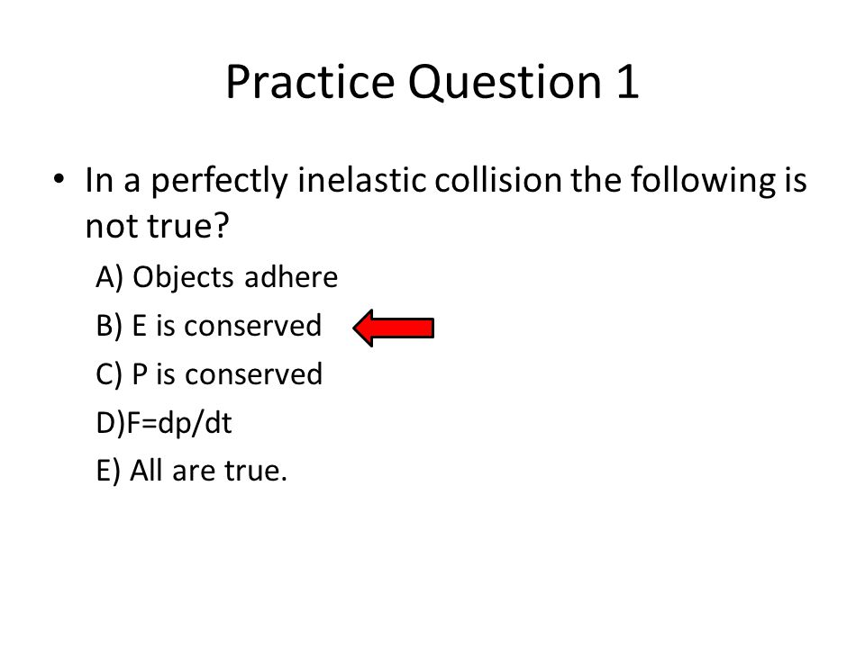 Practice Question 1 In a perfectly inelastic collision the following is not true.