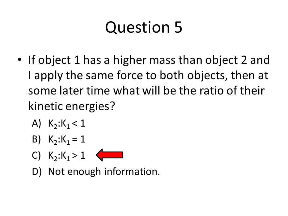 Question 5 If object 1 has a higher mass than object 2 and I apply the same force to both objects, then at some later time what will be the ratio of their kinetic energies.